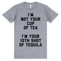 I'm Not Your Cup Of Tea, I'm Your 10th Shot Of Tequila