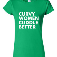 GREAT Curvy Women Cuddle Better T-shirt! Funny curvy women cuddle better shirt available in a variety of sizes and colors!