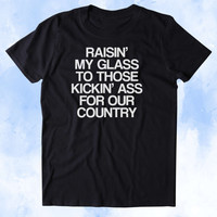 Raisin' My Glass To Those Kickin' As For Our Country Shirt USA America Proud Army Military Troops Tumblr T-shirt