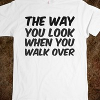 THE WAY YOU LOOK WHEN YOU WALK OVER