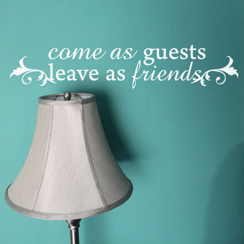 Come as Guests Leave as Friends Wall Decal