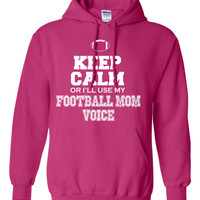 Keep Calm or I'll Use My Football Mom Voice Hoodie