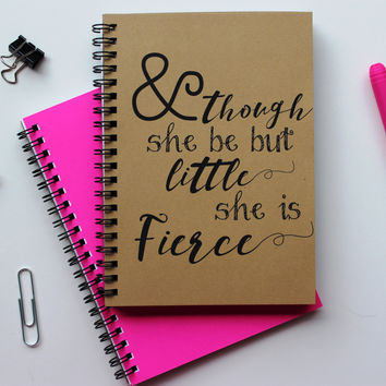 And though she be but little, she is fierce -   5 x 7 journal