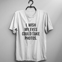 I wish my eyes could take photos shirt funny tshirt tumblr graphic tee womens tshirts sarcastic tee shirts with sayings teens tops women