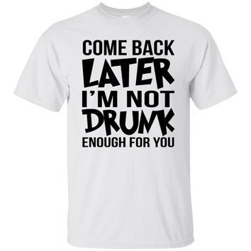 Come back later I'm not drunk enough for you funny t-shirt new