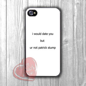 I Would Date You But You're Not Patrick Stump-1naa for iPhone 4/4S/5/5S/5C/6/ 6+,samsung S3/S4/S5,samsung note 3/4