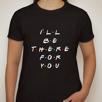 "Friends TV Show F.R.I.E.N.D.S ""I'll Be There For You"" T-Shirt"
