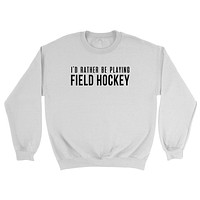 I'd rather be playing field hockey  Crewneck Sweatshirt