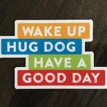 Vinyl Sticker. Wake up hug dog have a good day. Dog lover sticker. Dog lover gift. Gift for dog mom or dog dad. Removable weather resistant.