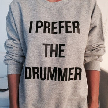 I prefer the drummer sweatshirt gray crewneck fangirls jumper funny saying fashion grunge