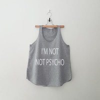I'm not not psycho tank top T-Shirt womens girls teens unisex grunge tumblr instagram blogger punk swag hype hipster gifts merch