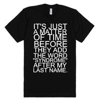 "It's Just a Matter of Time Before They Add The Word ""Syndrome"" To My Last Name TShirt"