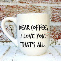 "Funny coffee cup, ""Dear Coffee I Love You That's All"", handpainted coffee mug cup, coffee lover, housewarming gift"