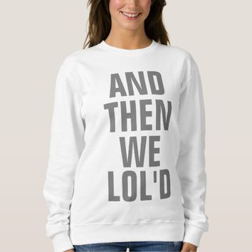 And Then We LOLd Sweatshirt