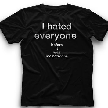 I Hated Everyone Before It Was Mainstream!! T-Shirt -I Hated Everyone Before It Was Mainstream Graphic -T