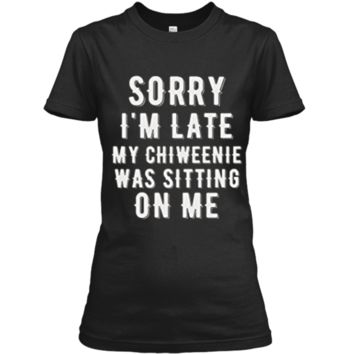 SORRY LATE CHIWEENIE SITTING ON ME Chiweenie Love TShirt Ladies Custom