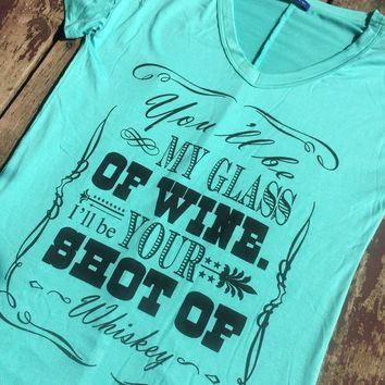 Mint You'll be My Glass of Wine I'll be Your Shot of Whiskey Shirt