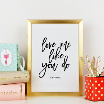 ELLIE GOULDING SONG,Love Me Like You Do,Lovely Words,Love Quote,Birthday Gift,Gift For Him,Gift For Boyfriend,Ellie Lyric,Typography Print