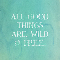 Wild and Free Quote Print - Thorea Quote - All good things are wild and free