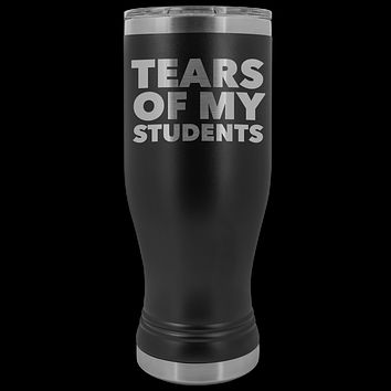 College Professor High School Teacher Gift My Students Tears of My Students Funny Pilsner Tumbler Mug Hot Cold Travel Coffee Cup 20oz BPA Free