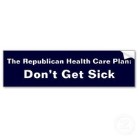 The Republican Health Care Plan:, Don't Get Sick Bumper Stickers from Zazzle.com