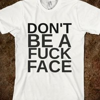 DON'T BE A FUCK FACE - glamfoxx.com - Skreened T-shirts, Organic Shirts, Hoodies, Kids Tees, Baby One-Pieces and Tote Bags