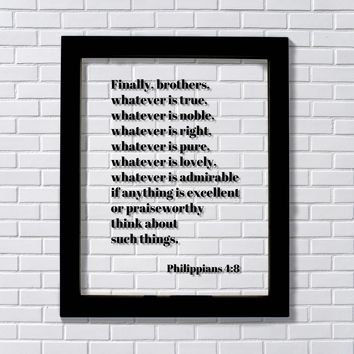 Philippians 4:8 - Whatever is true, whatever is noble, whatever is right, whatever is pure, whatever is lovely, whatever is admirable if anything is excellent or praiseworthy think about such things.