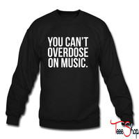 You can't overdose on music sweatshirt