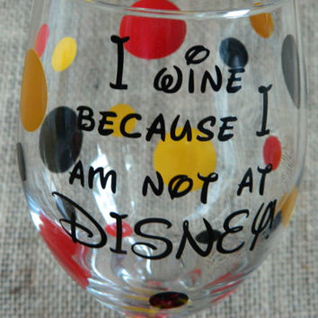 I wine because I am not at Disney! Large 20oz stemmed wine glass. Great gift for the Disney lover in your life!