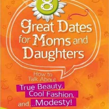 8 Great Dates for Moms and Daughters: How to Talk About True Beauty, Cool Fashion, and Modesty!