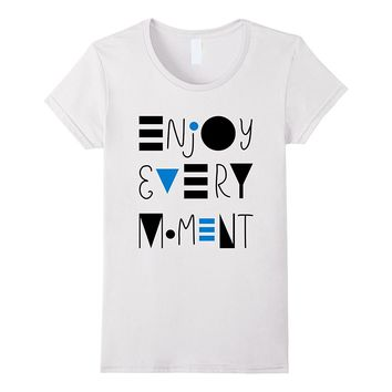 Enjoy Every Moment. Sayings & Slogans T-shirt Bright