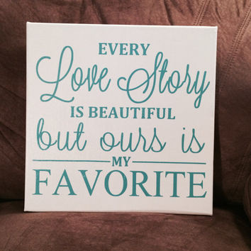 Every love story is beautiful, but ours is my favorite, Canvas, Quote, Decor.