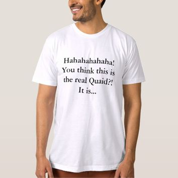You Think This is The Real Quaid T Shirts