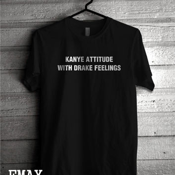 Kanye Attitude with Drake Feelings Tshirt,  Kanye Attitude T-shirt Unisex, Drake Feelings Shirt 100% Cotton