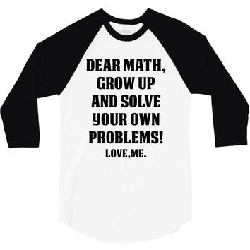 Dear Math Grow Up and Solve Your Own Problems! Love, me 3/4 Sleeve Shirt