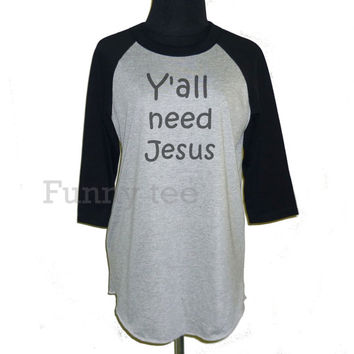 Y'all need Jesus raglan shirt **3/4 sleeve shirt **Men women tshirts **teen clothing size S M L XL