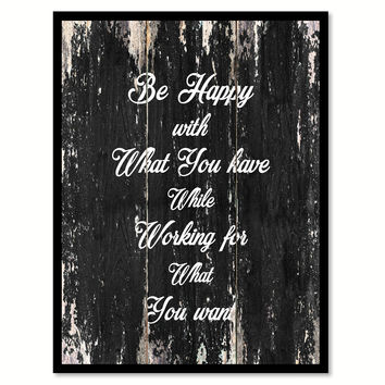 Be happy with what you have while working for what you want Motivational Quote Saying Canvas Print with Picture Frame Home Decor Wall Art