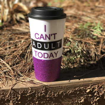 I CAN'T ADULT TODAY - GLITTER TRAVEL MUG