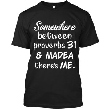 Somewhere Between Proverbs 31 and Madea There_s Me T Shirt Custom Ultra Cotton