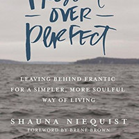 Present Over Perfect: Leaving Behind Frantic for a Simpler More Soulful Way o...