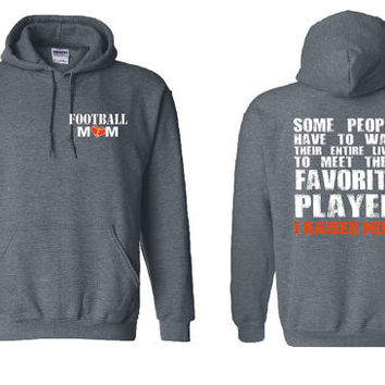 Football Mom Hooded Sweatshirt Some Have to Wait Their Entire Lives To Meet Their Favorite Player I Raised Mine Gift Sports Mom Hoodie