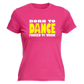 123t USA Women's Born To Ballet Dance Forced To Work Funny T-Shirt
