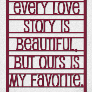 Every Love Story is Beautiful but Ours is My Favorite - Inspirational wooden laser cut out Quote.