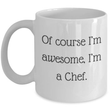 Sarcastic Coffee Mug: Of Course I'm Awesome, I'm A Chef - Funny Coffee Mug - Perfect Gift for Sibling, Best Friend, Coworker, Roommate, Parent, Cousin - Birthday Gift - Christmas Gift - Gifts For Chefs