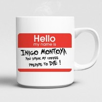 Hello My Name Is Inigo Montoya You Drank My Coffee Prepare to Die. Mug 11oz Ceramics