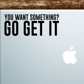 You Want Something Go Get It Gym Laptop Apple Macbook Car Quote Wall Decal Sticker Art Vinyl Inspirational Work Out Fitness Weights Running Buff