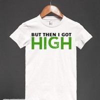 But Then I Got High-Female White T-Shirt