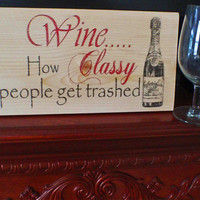 Wine sign, home decor, wine decor, wooden wine sign, kitchen decor, How classy people get trashed ,FREE SHIPPING