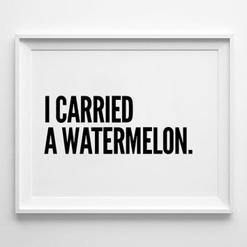 I carried a watermelon, poster, inspirational, wall decor, mottos, home poster, print art, gift idea, typography art, funny poster, wall art