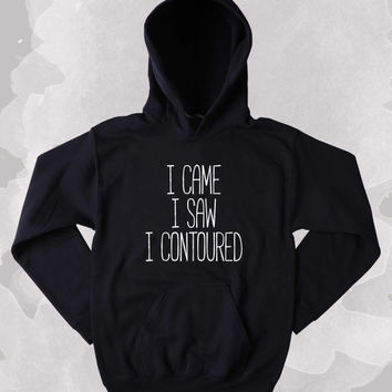 I Came I Saw I Contoured Sweatshirt Sarcastic Makeup Beauty Girly Clothing Tumblr Hoodie
